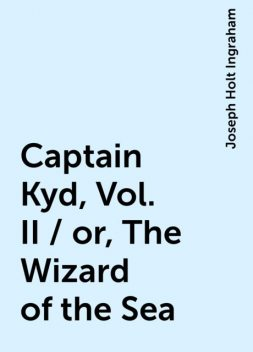 Captain Kyd, Vol. II / or, The Wizard of the Sea, Joseph Holt Ingraham