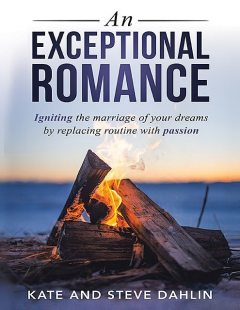 An Exceptional Romance: Igniting the Marriage of Your Dreams By Replacing Routine With Passion, Kate Dahlin, Steve Dahlin