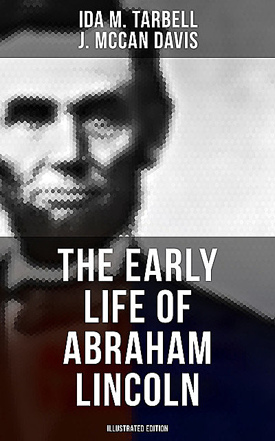 The Early Life of Abraham Lincoln (Illustrated Edition), Ida M.Tarbell, J. McCan Davis