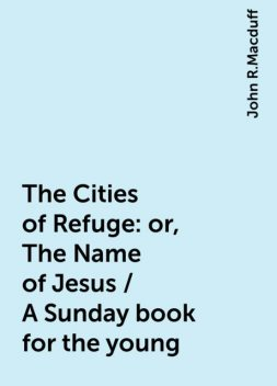 The Cities of Refuge: or, The Name of Jesus / A Sunday book for the young, John R.Macduff