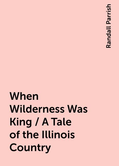 When Wilderness Was King / A Tale of the Illinois Country, Randall Parrish