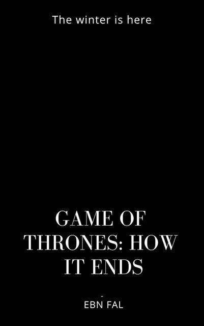 GAME OF THRONES: HOW IT ENDS, Eben Fal