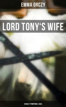 Lord Tony's Wife / An Adventure of the Scarlet Pimpernel, Baroness Emmuska Orczy