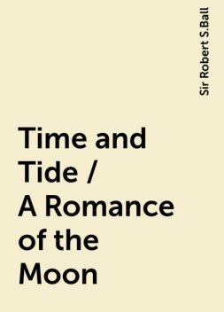 Time and Tide / A Romance of the Moon, Sir Robert S.Ball