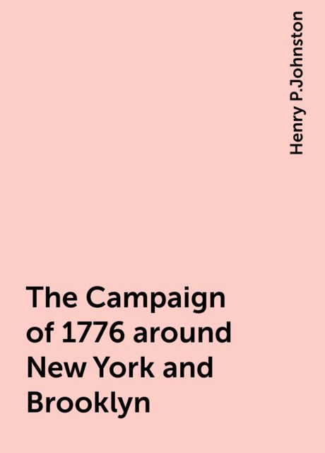 The Campaign of 1776 around New York and Brooklyn, Henry P.Johnston