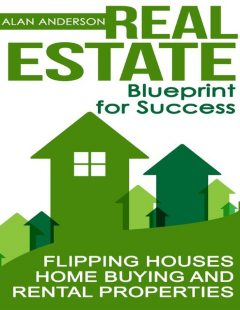 Real Estate: Blueprint for Success: Flipping Houses, Home Buying and Rental Properties, Alan Anderson