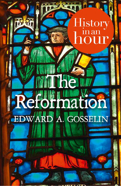 The Reformation: History in an Hour, Edward A Gosselin