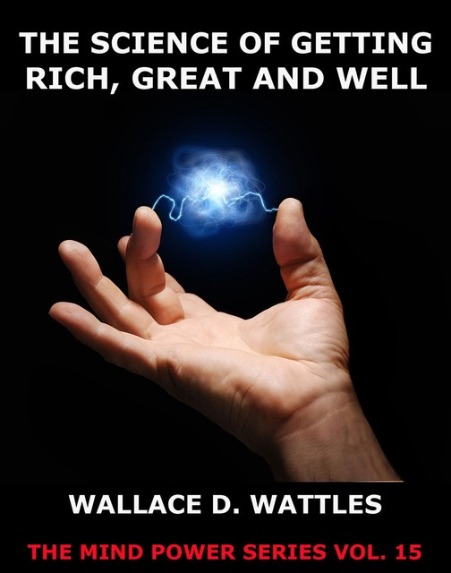 The Science of Getting Rich, Great And Well, Wallace D. Wattles