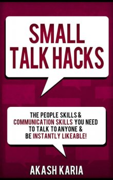 Small Talk Hacks: The People Skills & Communication Skills You Need to Talk to Anyone and be Instantly Likeable, Karia Akash