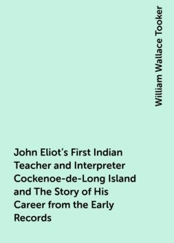 John Eliot's First Indian Teacher and Interpreter Cockenoe-de-Long Island and The Story of His Career from the Early Records, William Wallace Tooker