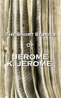 The Short Stories Of Jerome K Jerome, Jerome Klapka Jerome