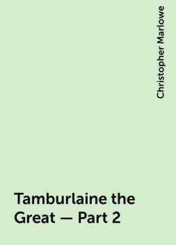 Tamburlaine the Great — Part 2, Christopher Marlowe