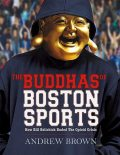 The Buddhas of Boston Sports : How Bill Belichick Ended The Opioid Crisis, Andrew Brown