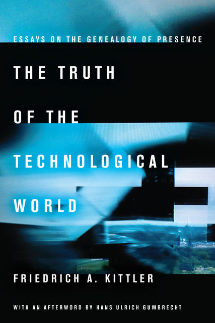The Truth of the Technological World: Essays on the Genealogy of Presence, Friedrich Kittler