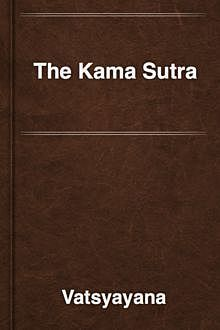 The Kama Sutra of Vatsyayana / Translated From the Sanscrit in Seven Parts With Preface, Introduction and Concluding Remarks, Vatsyayana