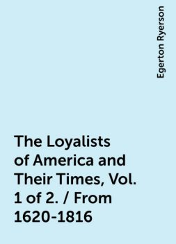 The Loyalists of America and Their Times, Vol. 1 of 2. / From 1620-1816, Egerton Ryerson