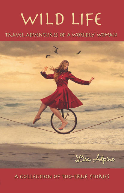 Wild Life: Travel Adventures of a Worldly Woman, Lisa Alpine