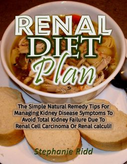 Renal Diet Plan: The Simple Natural Remedy Tips for Managing Kidney Disease Symptoms to Avoid Total Kidney Failure Due to Renal Cell Carcinoma or Renal Calculi, Stephanie Ridd