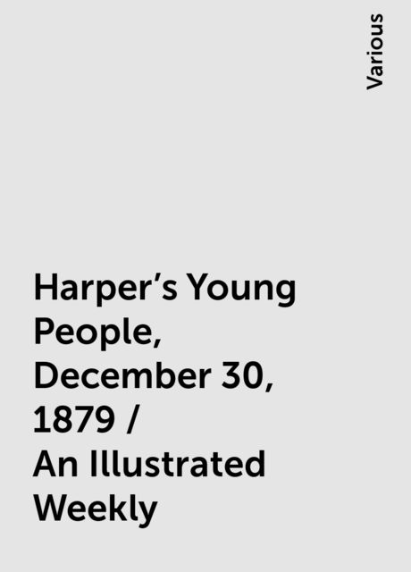 Harper's Young People, December 30, 1879 / An Illustrated Weekly, Various