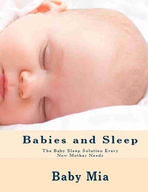 Babies and Sleep: The Baby Sleep Solution Every New Mother Needs, Baby Mia