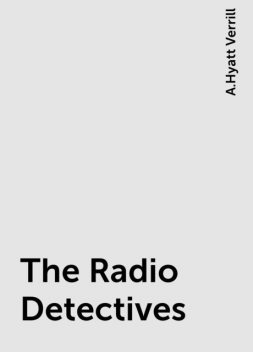 The Radio Detectives, A.Hyatt Verrill