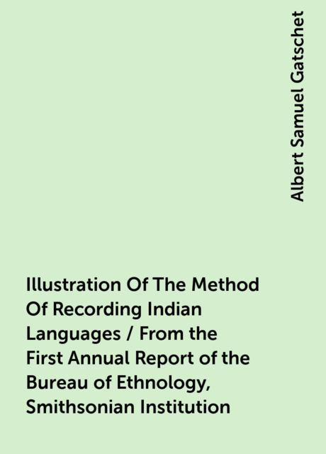 Illustration Of The Method Of Recording Indian Languages / From the First Annual Report of the Bureau of Ethnology, Smithsonian Institution, Albert Samuel Gatschet