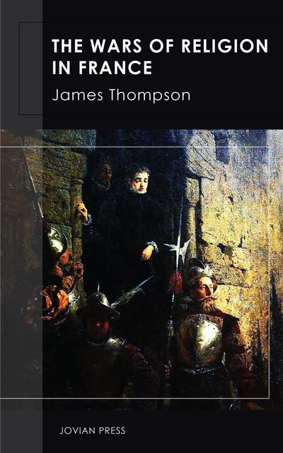The Wars of Religion in France, James Thompson