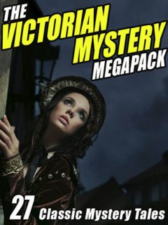 The Victorian Mystery Megapack: 27 Classic Mystery Tales, Arthur Conan Doyle, Charles Dickens, Jack London, Gilbert Keith Chesterton, Joseph Rudyard Kipling, Wilkie Collins, Anna Katharine Green, Jacques Futrelle, Israel Zangwill, Catherine Louisa Pirkis, Dick Donovan, Edgar Allan Poe