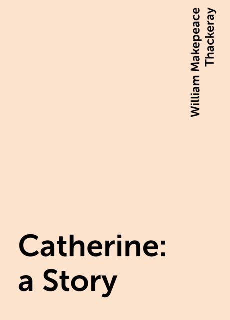 Catherine: a Story, William Makepeace Thackeray