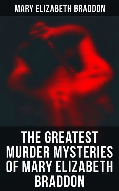 The Greatest Murder Mysteries of Mary Elizabeth Braddon, Mary Elizabeth Braddon