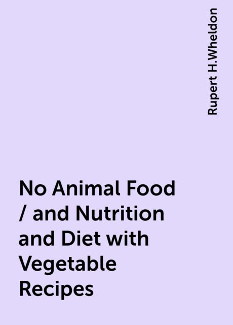 No Animal Food / and Nutrition and Diet with Vegetable Recipes, Rupert H.Wheldon