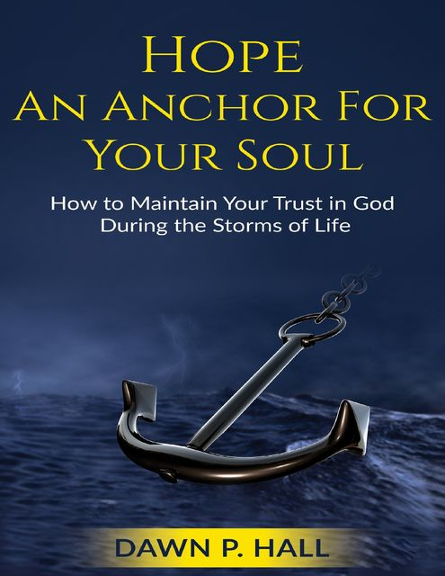 Hope – An Anchor for Your Soul – How to Maintain Your Trust in God During the Storms of Life, Dawn Hall
