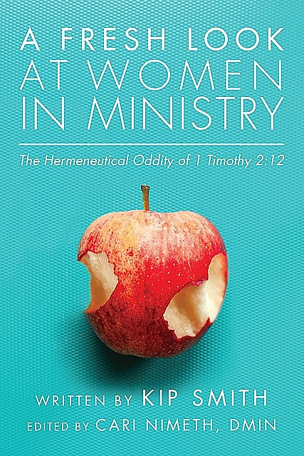 A Fresh Look at Women in Ministry: The Hermeneutical Oddity of 1 Timothy 2, Kip Smith