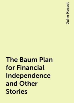 The Baum Plan for Financial Independence and Other Stories, John Kessel