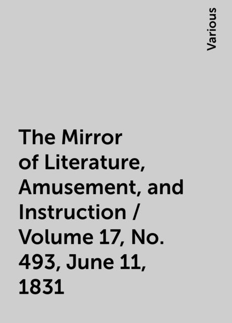 The Mirror of Literature, Amusement, and Instruction / Volume 17, No. 493, June 11, 1831, Various