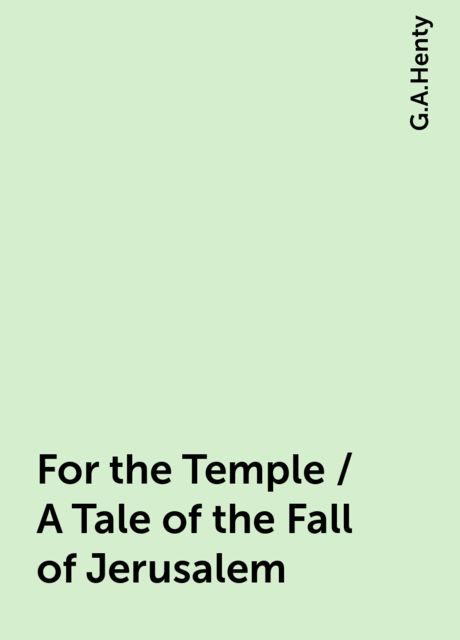 For the Temple / A Tale of the Fall of Jerusalem, G.A.Henty