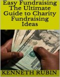 Easy Fundraising: The Ultimate Guide to Charity Fundraising Ideas, Kenneth Rubin
