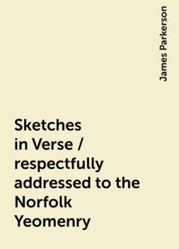 Sketches in Verse / respectfully addressed to the Norfolk Yeomenry, James Parkerson