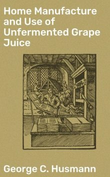 Home Manufacture and Use of Unfermented Grape Juice, George Husmann