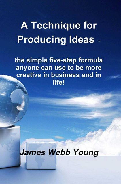 A Technique for Producing Ideas – the simple five-step formula anyone can use to be more creative in business and in life!, James Webb Young