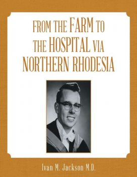 From the Farm to the Hospital Via Northern Rhodesia, Ivan M. Jackson