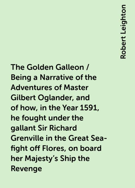 The Golden Galleon / Being a Narrative of the Adventures of Master Gilbert Oglander, and of how, in the Year 1591, he fought under the gallant Sir Richard Grenville in the Great Sea-fight off Flores, on board her Majesty's Ship the Revenge, Robert Leighton