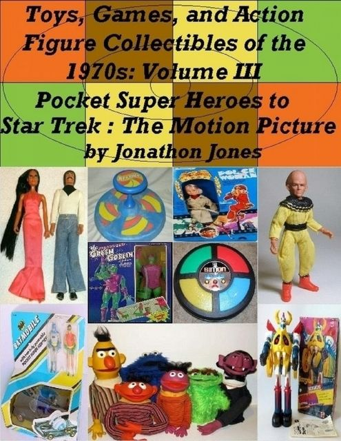 Toys, Games, and Action Figure Collectibles of the 1970s: Volume III Pocket Super Heroes to Star Trek : The Motion Picture, Jonathon Jones