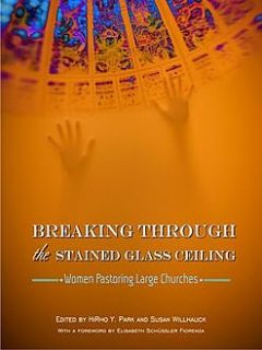 Breaking Through the Stained Glass Ceiling: Women Pastoring Large Churches, Editors, HiRho Park, Susan Willhauck
