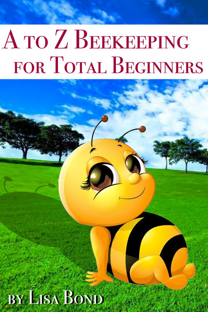 A to Z Beekeeping for Total Beginners, Lisa Bond
