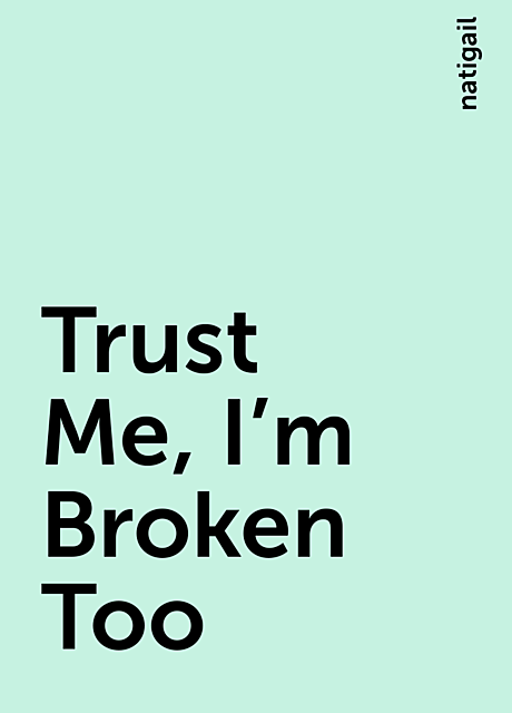 Trust Me, I'm Broken Too, natigail