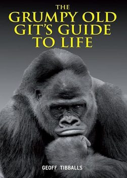 The Grumpy Old Git's Guide to Life, Geoff Tibballs