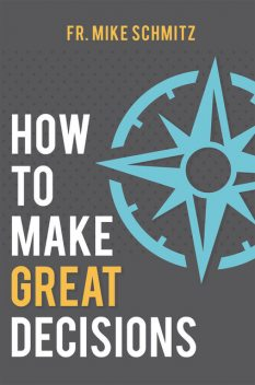 How to Make Great Decisions, Fr. Mike Schmitz