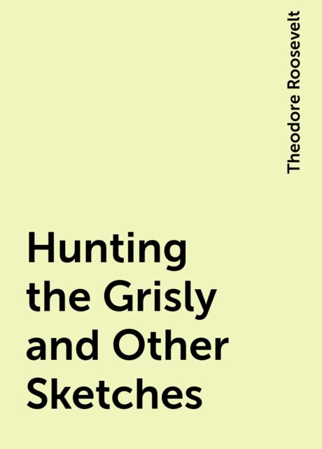 Hunting the Grisly and Other Sketches, Theodore Roosevelt