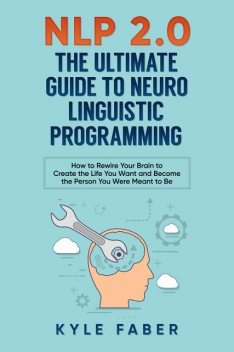 NLP 2.0 – The Ultimate Guide to Neuro Linguistic Programming, Kyle Faber